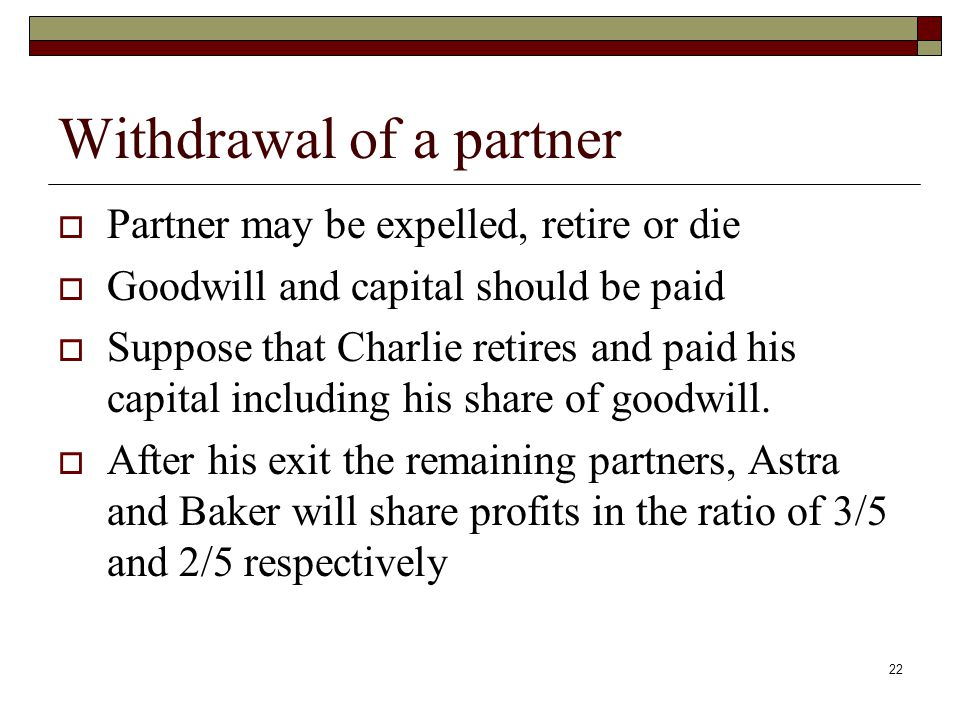 Withdrawal of a partner  Partner may be expelled, retire or die  Goodwill and capital should be paid  Suppose that Charlie retires and paid his capital including his share of goodwill.