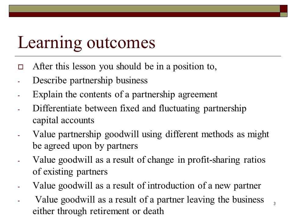 4 Partnership agreement  An agreement between partners contain items such as; The period of time that the business will be carried out.