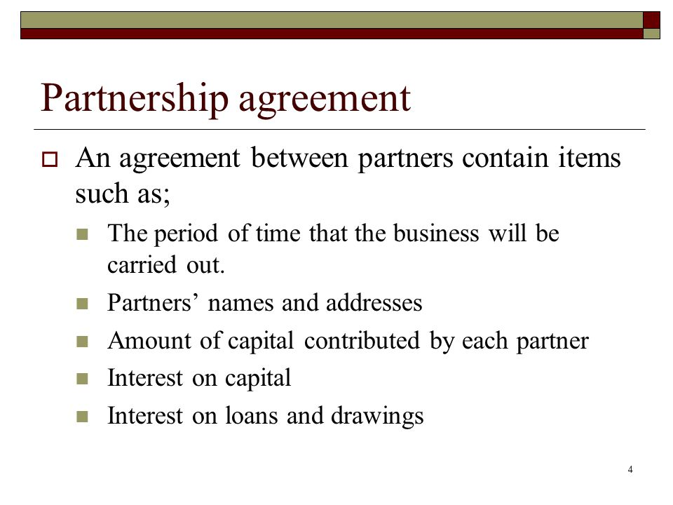 4 Partnership agreement  An agreement between partners contain items such as; The period of time that the business will be carried out.