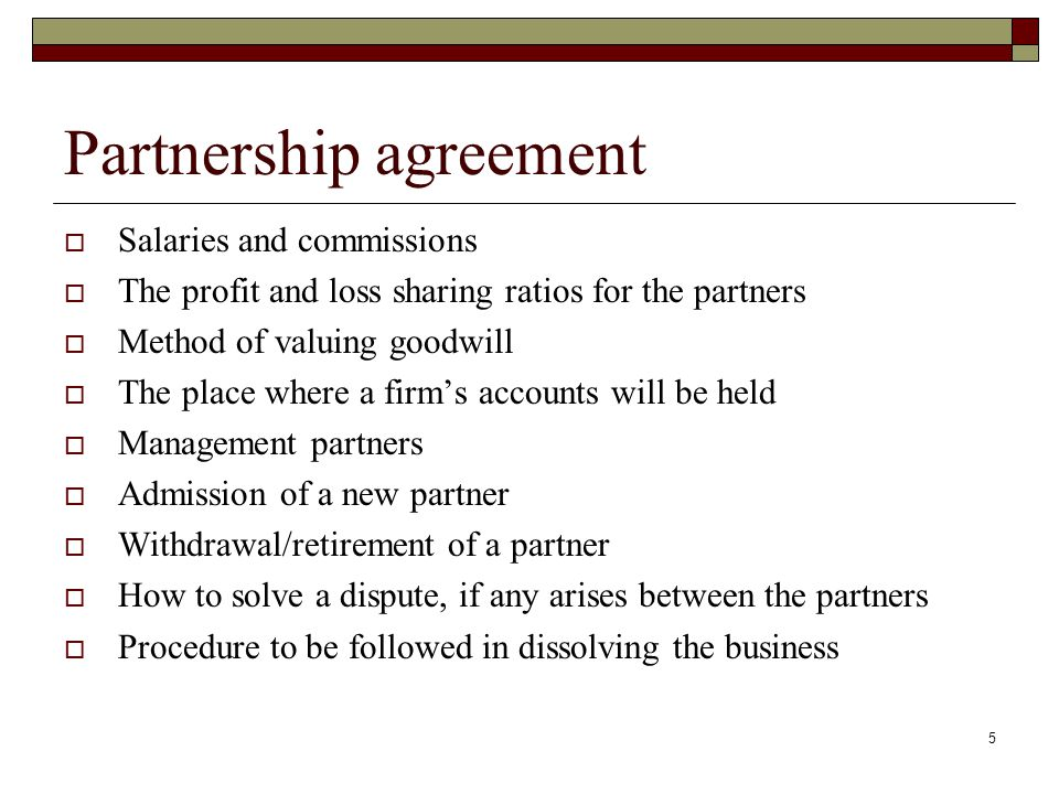 6 Partnership agreement In absence of a written agreement the following will be implied as agreed upon by the partners; Partners will share profits equally Partners will have equal participation in the business No interest on capital and drawings Admissions will be after agreement by old partners Partners will not be entitled to a salary or commission Books of account will be kept at the firm's head office