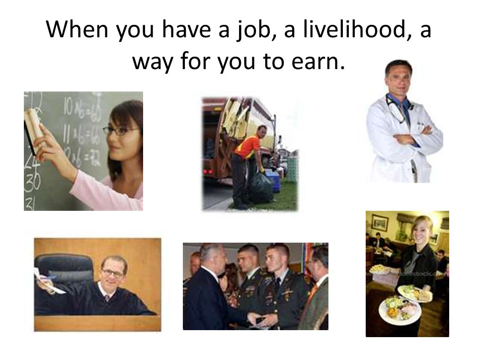 When you have a job, a livelihood, a way for you to earn.