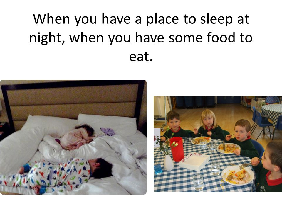 When you have a place to sleep at night, when you have some food to eat.