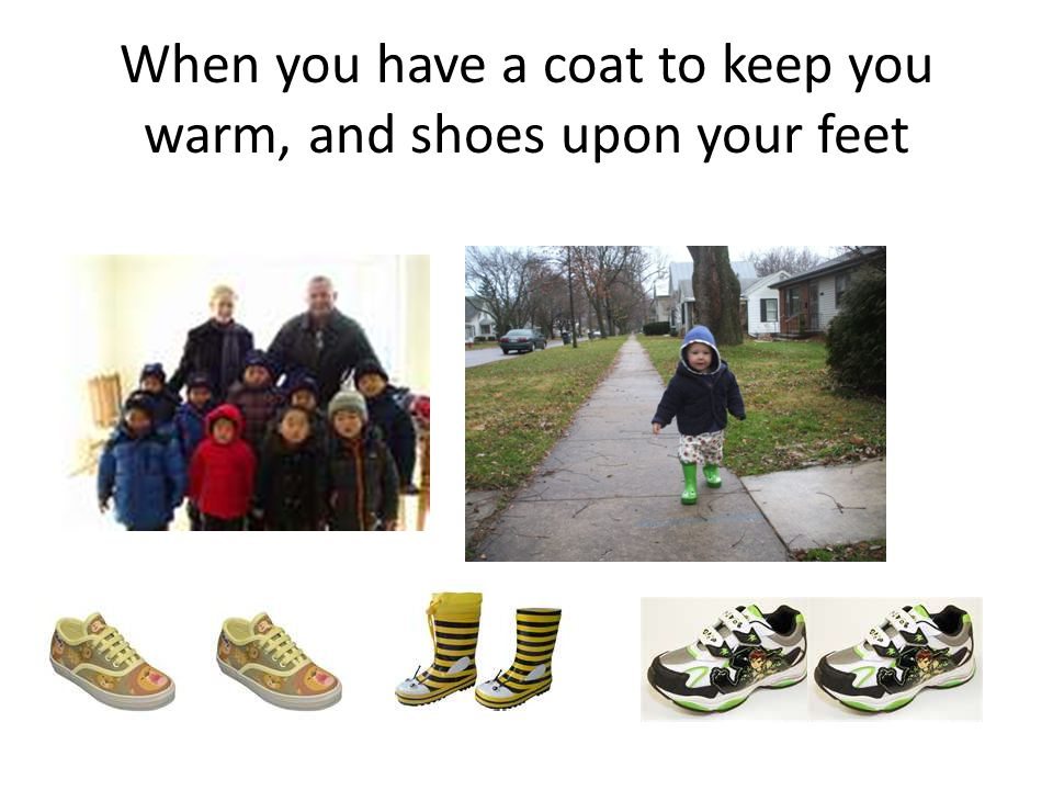 When you have a coat to keep you warm, and shoes upon your feet