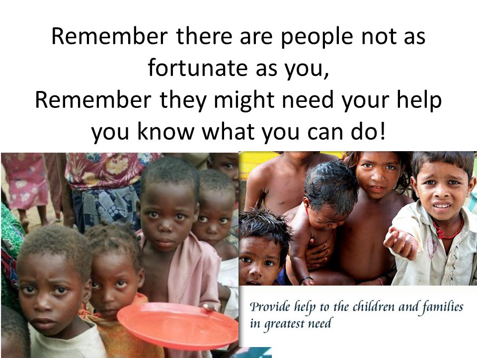 Remember there are people not as fortunate as you, Remember they might need your help you know what you can do!
