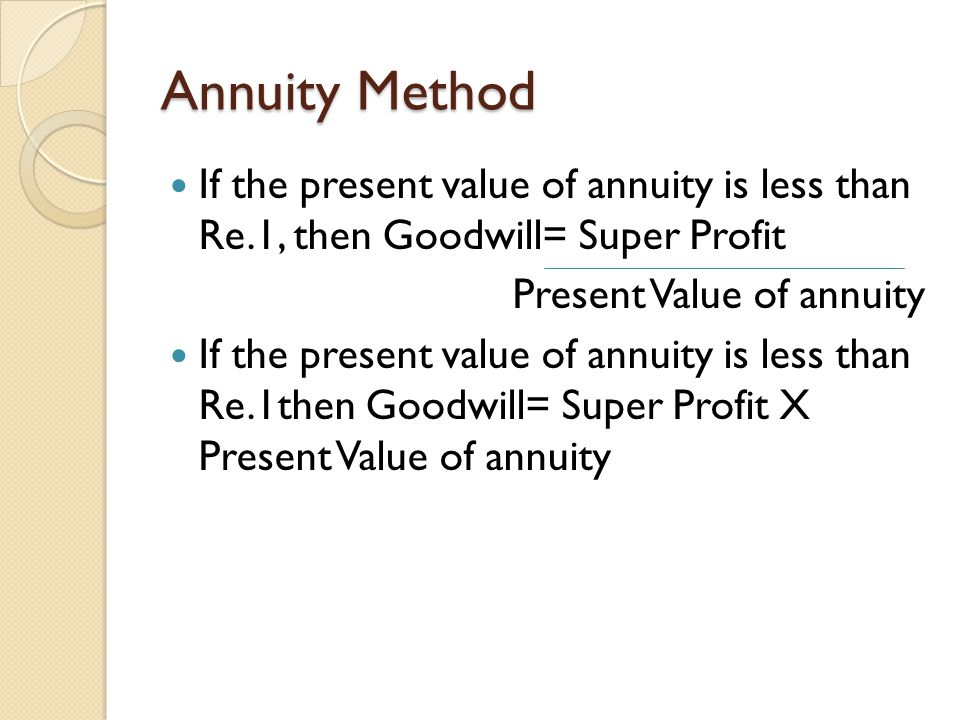 Annuity Method If the present value of annuity is less than Re.1, then Goodwill= Super Profit Present Value of annuity If the present value of annuity