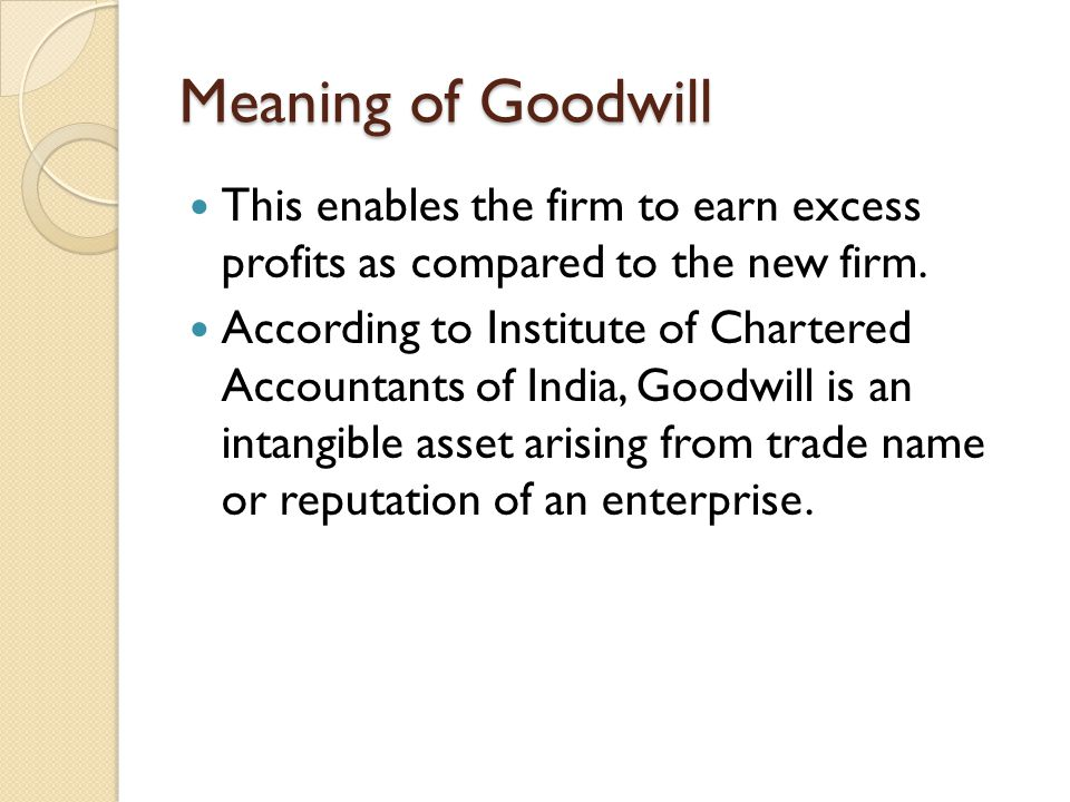 Meaning of Goodwill This enables the firm to earn excess profits as compared to the new firm. According to Institute of Chartered Accountants of India