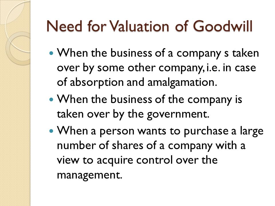 Need for Valuation of Goodwill When the business of a company s taken over by some other company, i.e. in case of absorption and amalgamation. When th