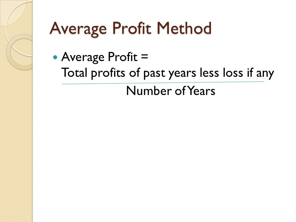 Average Profit Method Average Profit = Total profits of past years less loss if any Number of Years