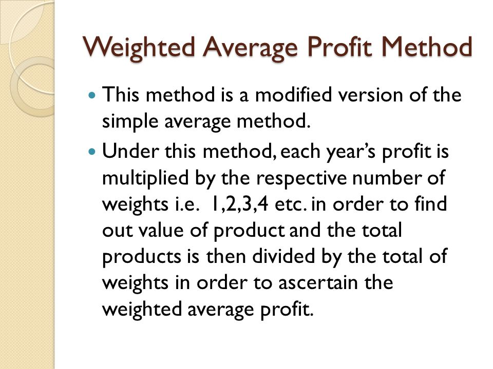 Weighted Average Profit Method This method is a modified version of the simple average method. Under this method, each year's profit is multiplied by