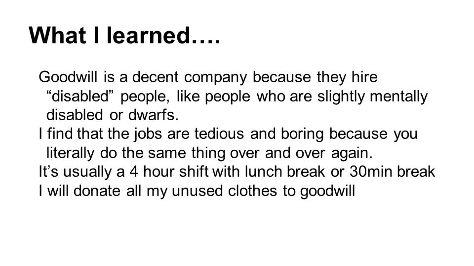 """What I learned…. Goodwill is a decent company because they hire """"disabled"""" people, like people who are slightly mentally disabled or dwarfs. I find th"""
