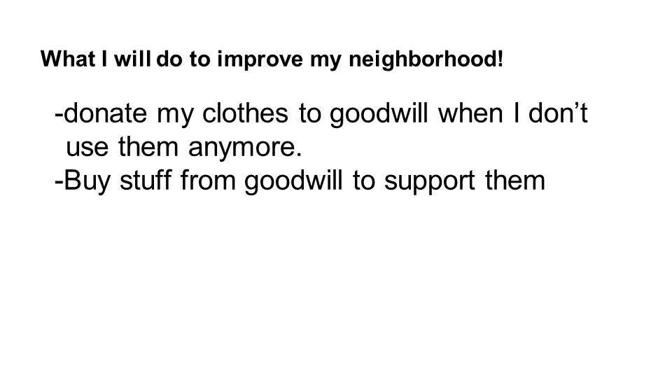 What I will do to improve my neighborhood! -donate my clothes to goodwill when I don't use them anymore. -Buy stuff from goodwill to support them