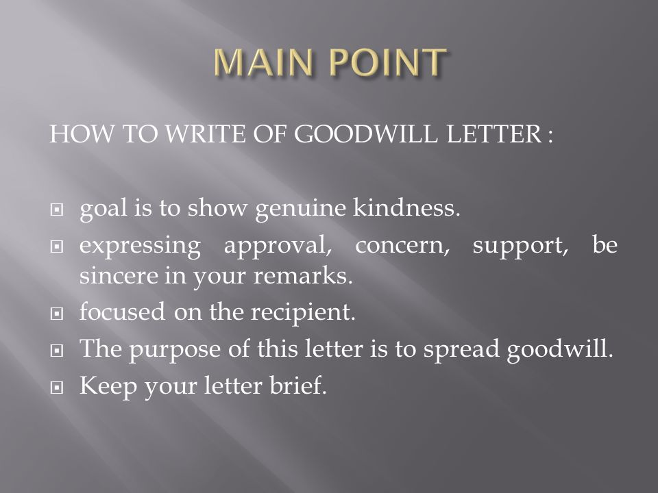 HOW TO WRITE OF GOODWILL LETTER :  goal is to show genuine kindness.  expressing approval, concern, support, be sincere in your remarks.  focused o