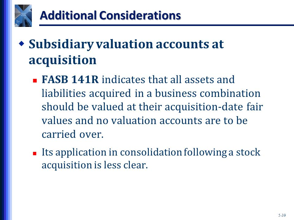 5-39 Additional Considerations  Subsidiary valuation accounts at acquisition FASB 141R indicates that all assets and liabilities acquired in a business combination should be valued at their acquisition-date fair values and no valuation accounts are to be carried over.