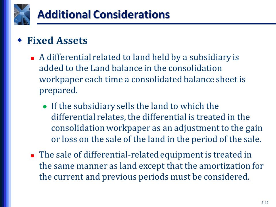5-45 Additional Considerations  Fixed Assets A differential related to land held by a subsidiary is added to the Land balance in the consolidation workpaper each time a consolidated balance sheet is prepared.