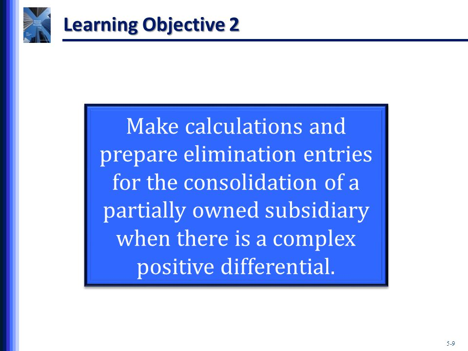 5-9 Learning Objective 2 Make calculations and prepare elimination entries for the consolidation of a partially owned subsidiary when there is a complex positive differential.