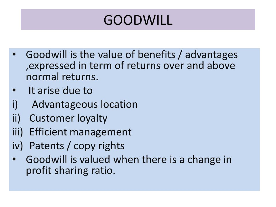 GOODWILL Goodwill is the value of benefits / advantages,expressed in term of returns over and above normal returns.