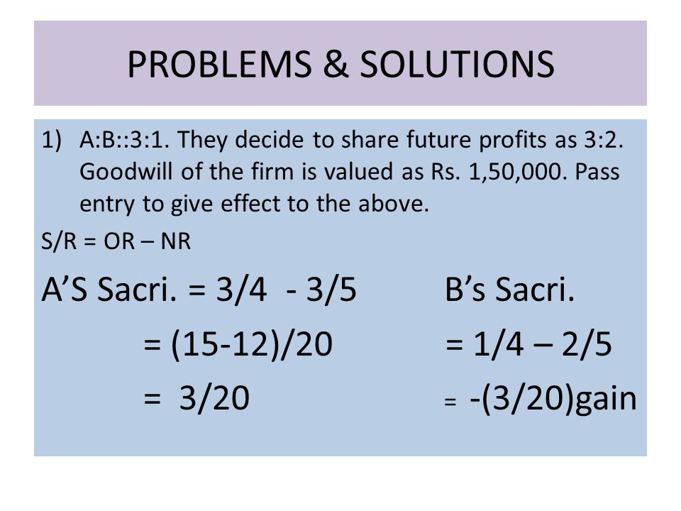 PROBLEMS & SOLUTIONS 1)A:B::3:1. They decide to share future profits as 3:2.