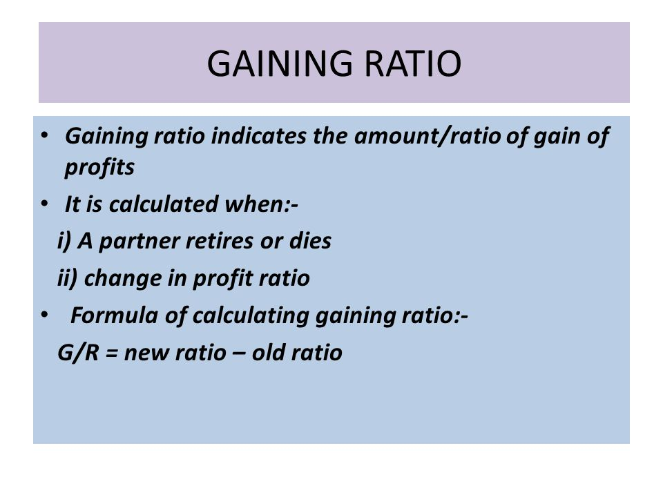 GAINING RATIO Gaining ratio indicates the amount/ratio of gain of profits It is calculated when:- i) A partner retires or dies ii) change in profit ratio Formula of calculating gaining ratio:- G/R = new ratio – old ratio