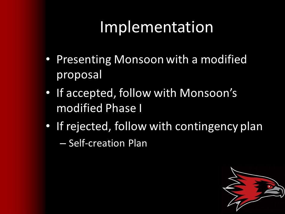 Implementation Presenting Monsoon with a modified proposal If accepted, follow with Monsoon's modified Phase I If rejected, follow with contingency plan – Self-creation Plan