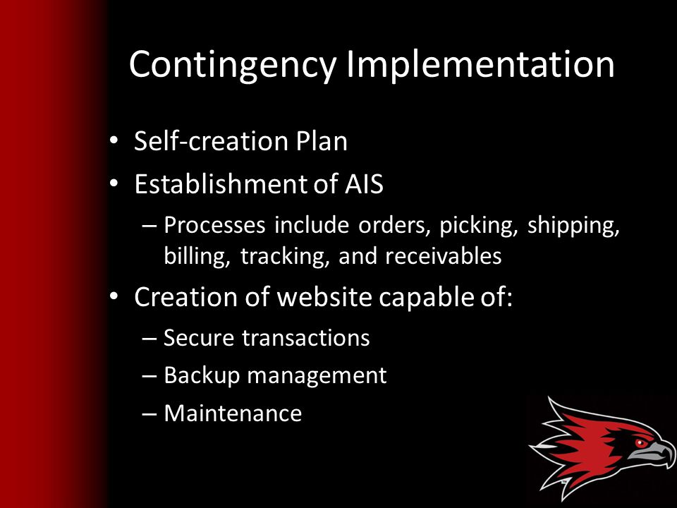 Contingency Implementation Self-creation Plan Establishment of AIS – Processes include orders, picking, shipping, billing, tracking, and receivables Creation of website capable of: – Secure transactions – Backup management – Maintenance
