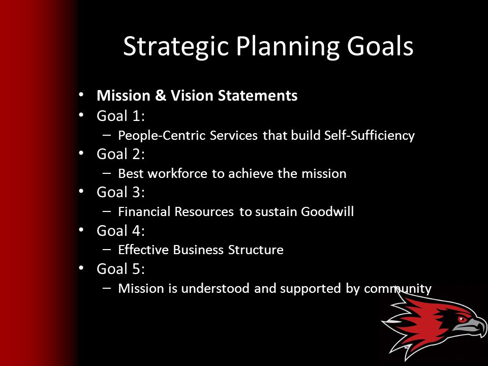 Strategic Planning Goals Mission & Vision Statements Goal 1: – People-Centric Services that build Self-Sufficiency Goal 2: – Best workforce to achieve the mission Goal 3: – Financial Resources to sustain Goodwill Goal 4: – Effective Business Structure Goal 5: – Mission is understood and supported by community