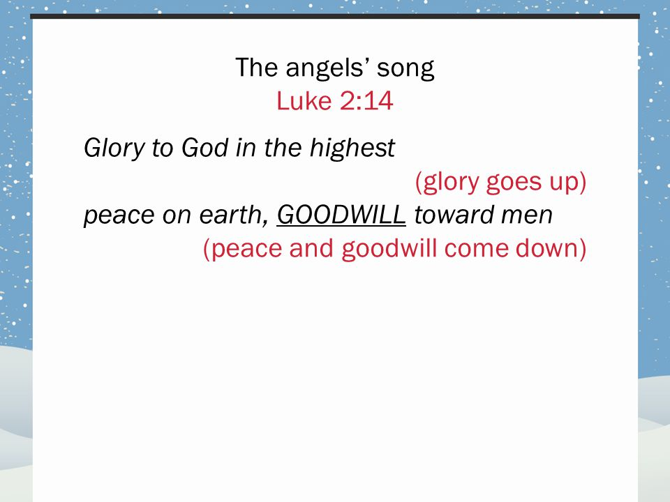 The angels' song Luke 2:14 Glory to God in the highest (glory goes up) peace on earth, GOODWILL toward men (peace and goodwill come down)