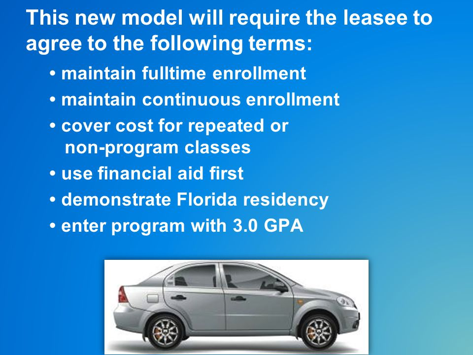 This new model will require the leasee to agree to the following terms: maintain fulltime enrollment maintain continuous enrollment cover cost for repeated or non-program classes use financial aid first demonstrate Florida residency enter program with 3.0 GPA