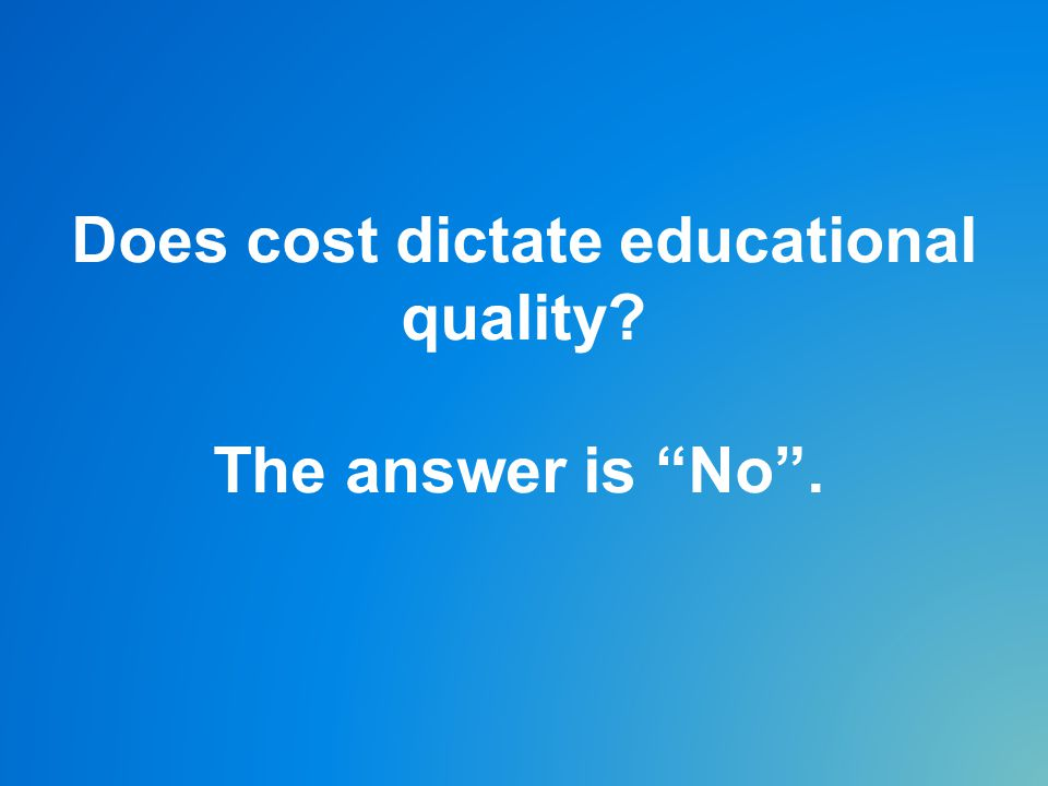 Does cost dictate educational quality The answer is No .