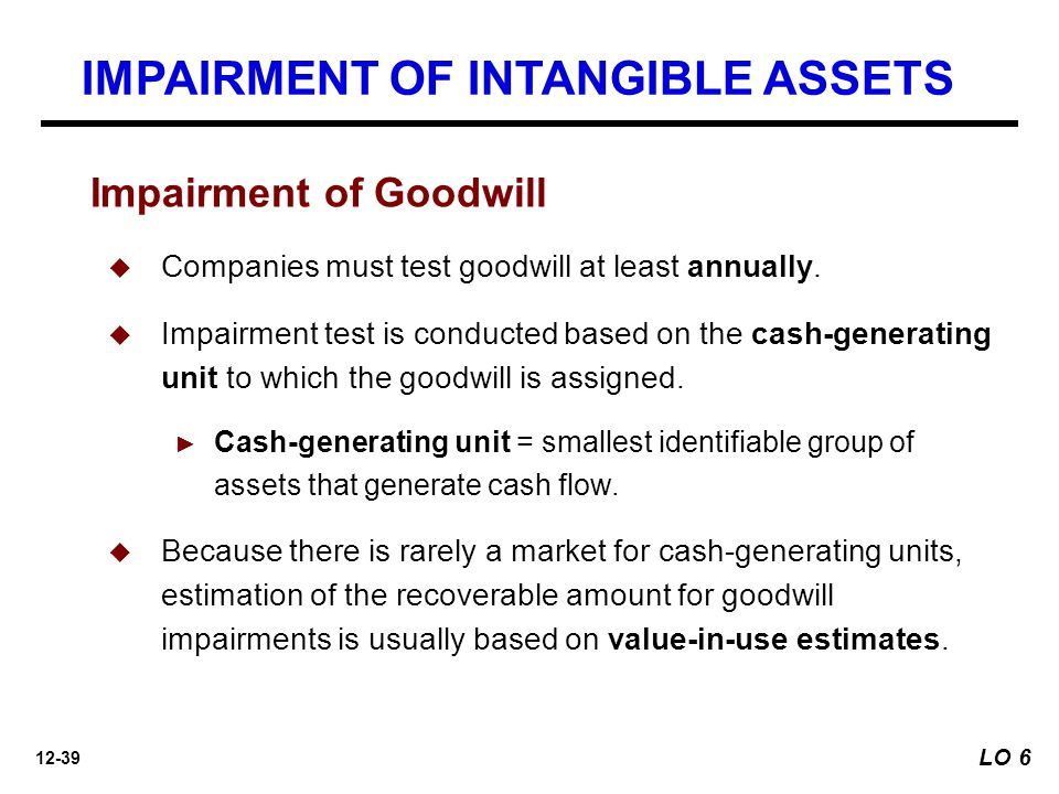 12-39 Impairment of Goodwill  Companies must test goodwill at least annually.