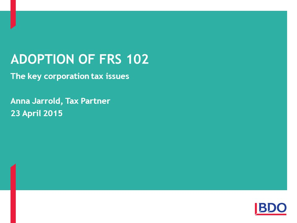 The key corporation tax issues Anna Jarrold, Tax Partner 23 April 2015 ADOPTION OF FRS 102
