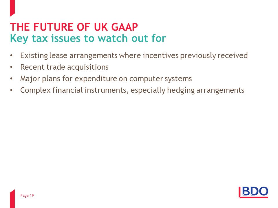 Page 19 THE FUTURE OF UK GAAP Existing lease arrangements where incentives previously received Recent trade acquisitions Major plans for expenditure on computer systems Complex financial instruments, especially hedging arrangements Key tax issues to watch out for