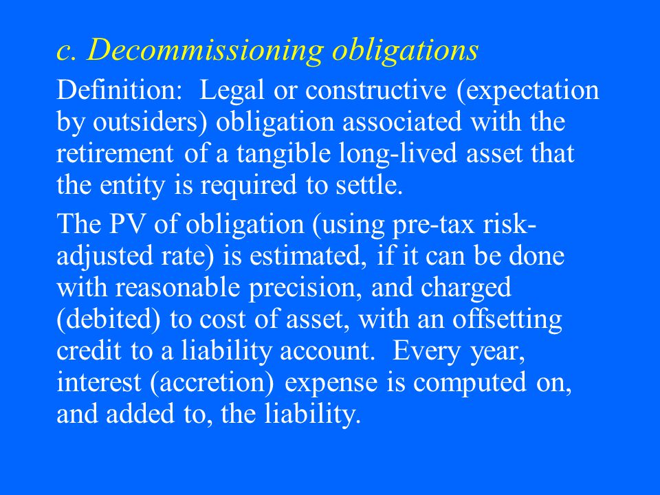 c. Decommissioning obligations Definition: Legal or constructive (expectation by outsiders) obligation associated with the retirement of a tangible lo