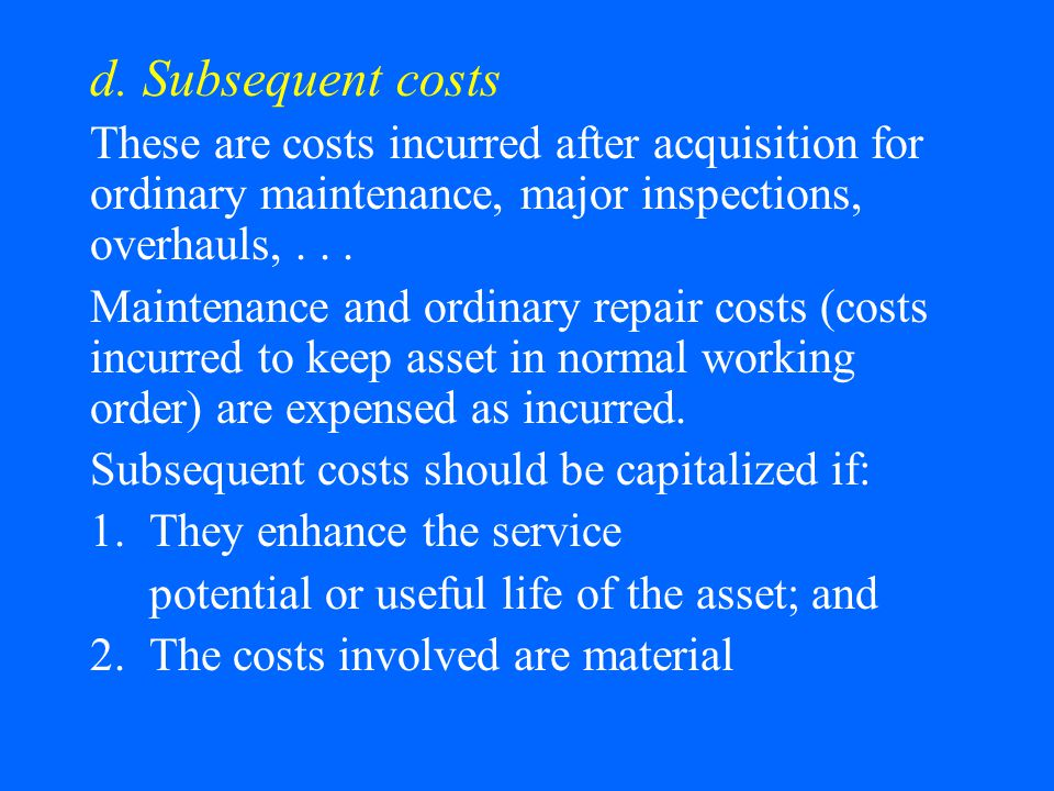 d. Subsequent costs These are costs incurred after acquisition for ordinary maintenance, major inspections, overhauls,... Maintenance and ordinary rep