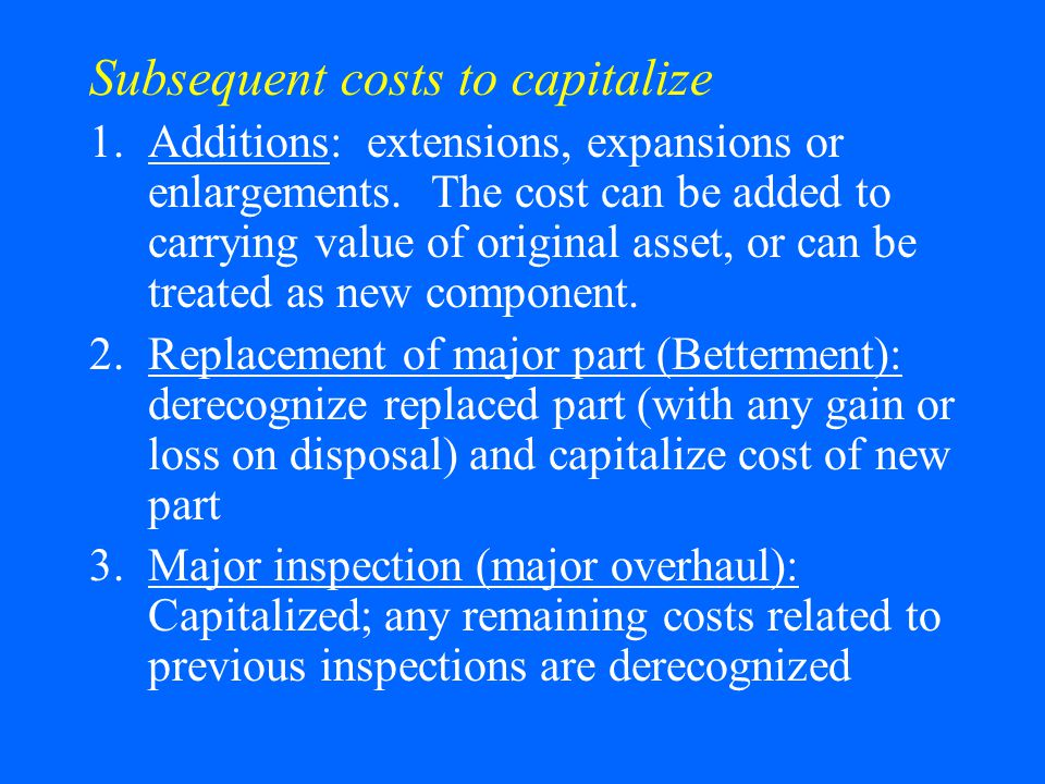 Subsequent costs to capitalize 1.Additions: extensions, expansions or enlargements.