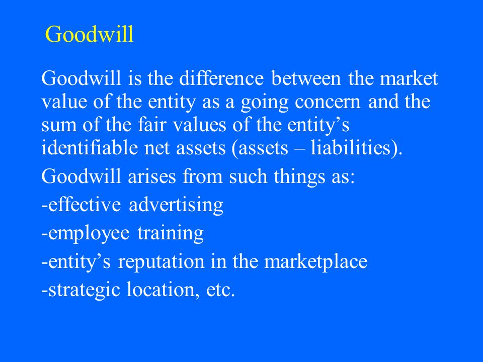 Goodwill Goodwill is the difference between the market value of the entity as a going concern and the sum of the fair values of the entity's identifia