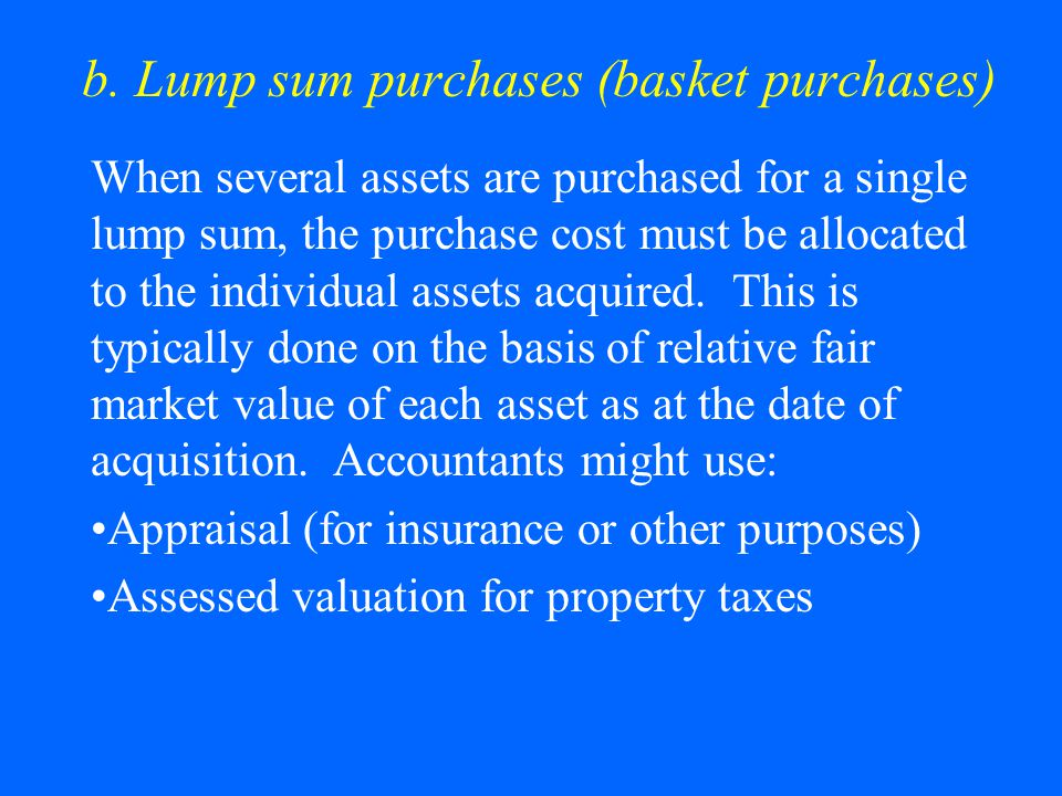 b. Lump sum purchases (basket purchases) When several assets are purchased for a single lump sum, the purchase cost must be allocated to the individua