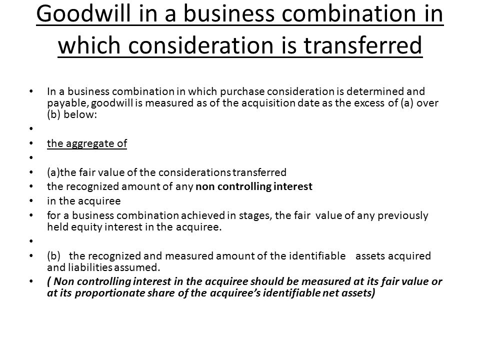 Goodwill in a business combination in which consideration is transferred In a business combination in which purchase consideration is determined and payable, goodwill is measured as of the acquisition date as the excess of (a) over (b) below: the aggregate of (a)the fair value of the considerations transferred the recognized amount of any non controlling interest in the acquiree for a business combination achieved in stages, the fair value of any previously held equity interest in the acquiree.