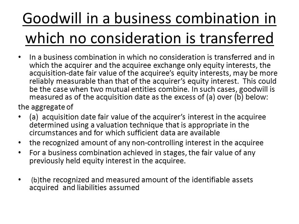 Goodwill in a business combination in which no consideration is transferred In a business combination in which no consideration is transferred and in which the acquirer and the acquiree exchange only equity interests, the acquisition-date fair value of the acquiree's equity interests, may be more reliably measurable than that of the acquirer's equity interest.