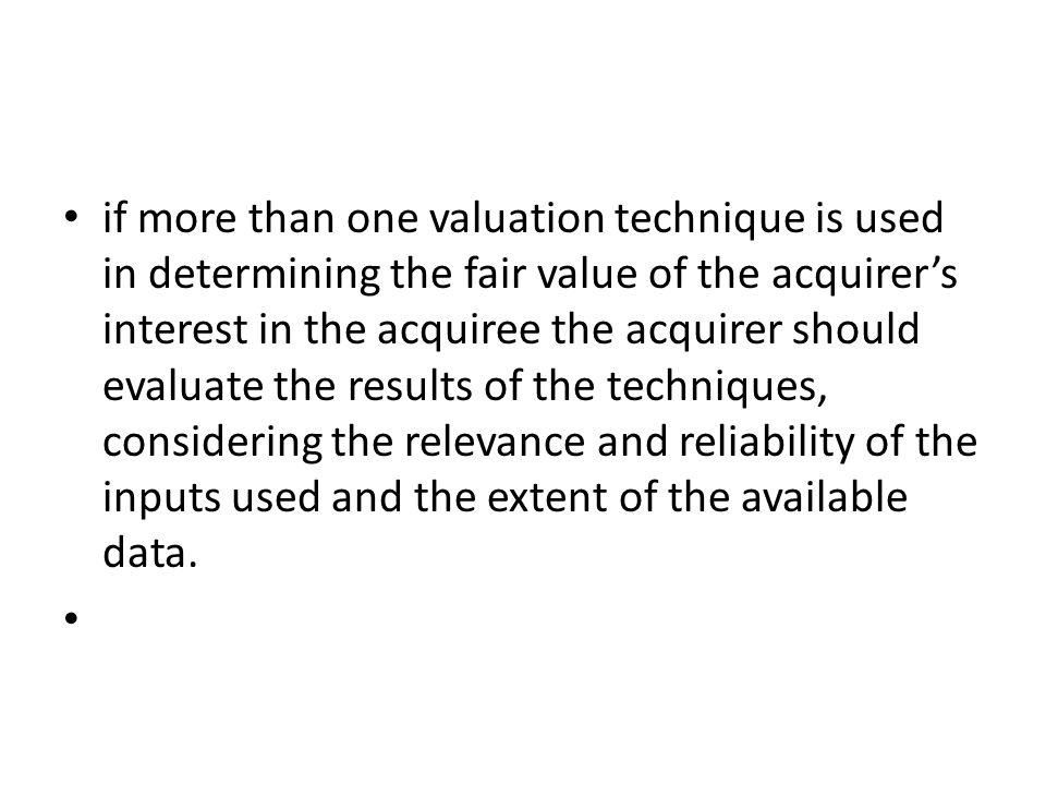 if more than one valuation technique is used in determining the fair value of the acquirer's interest in the acquiree the acquirer should evaluate the results of the techniques, considering the relevance and reliability of the inputs used and the extent of the available data.
