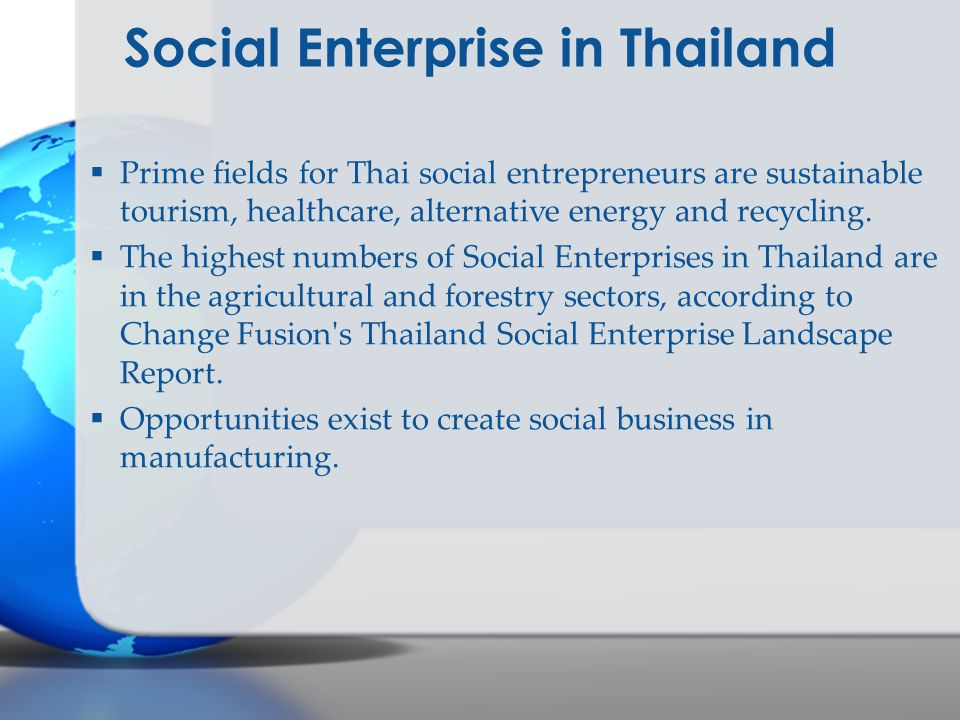 Social Enterprise in Thailand  Prime fields for Thai social entrepreneurs are sustainable tourism, healthcare, alternative energy and recycling.  Th