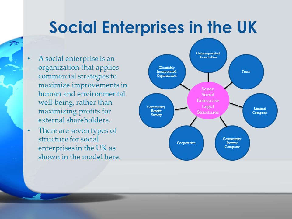 Social Enterprises in the UK A social enterprise is an organization that applies commercial strategies to maximize improvements in human and environme