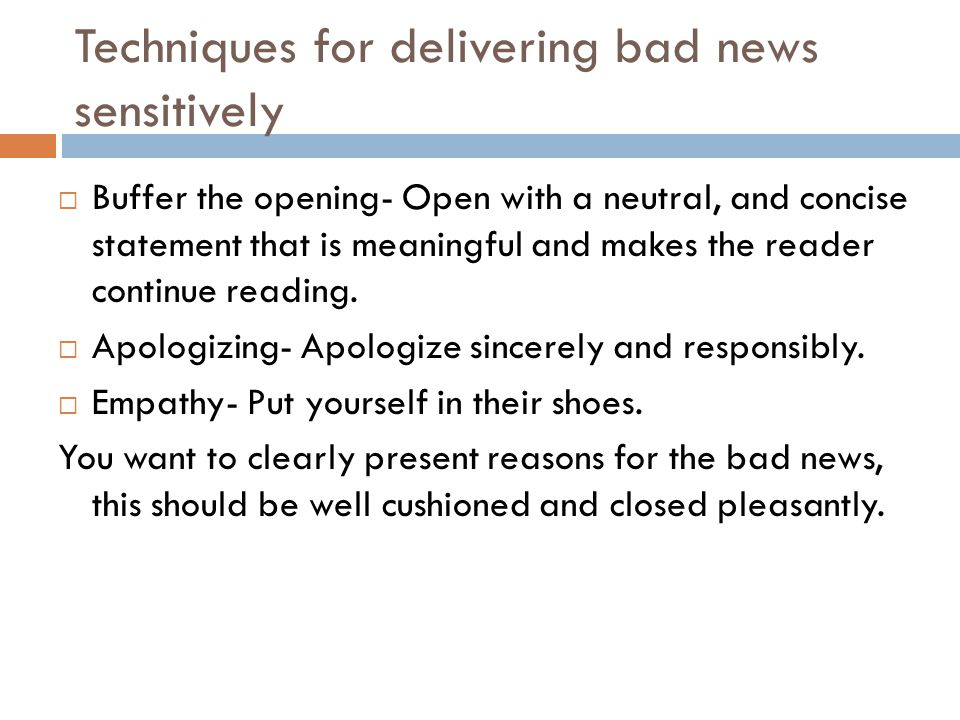 Techniques for delivering bad news sensitively  Buffer the opening- Open with a neutral, and concise statement that is meaningful and makes the reade