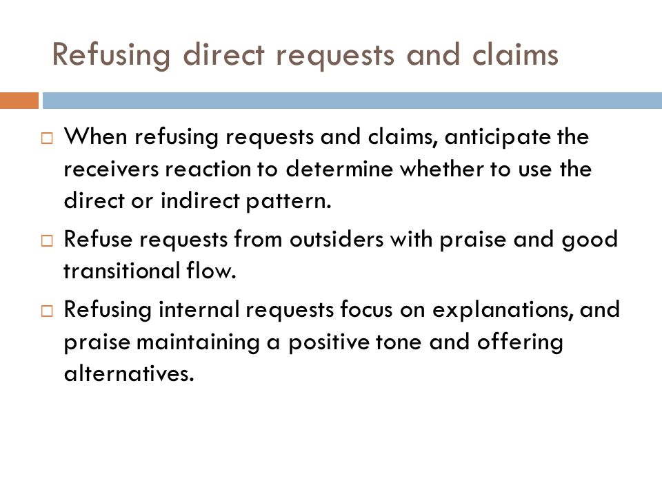 Refusing direct requests and claims  When refusing requests and claims, anticipate the receivers reaction to determine whether to use the direct or i