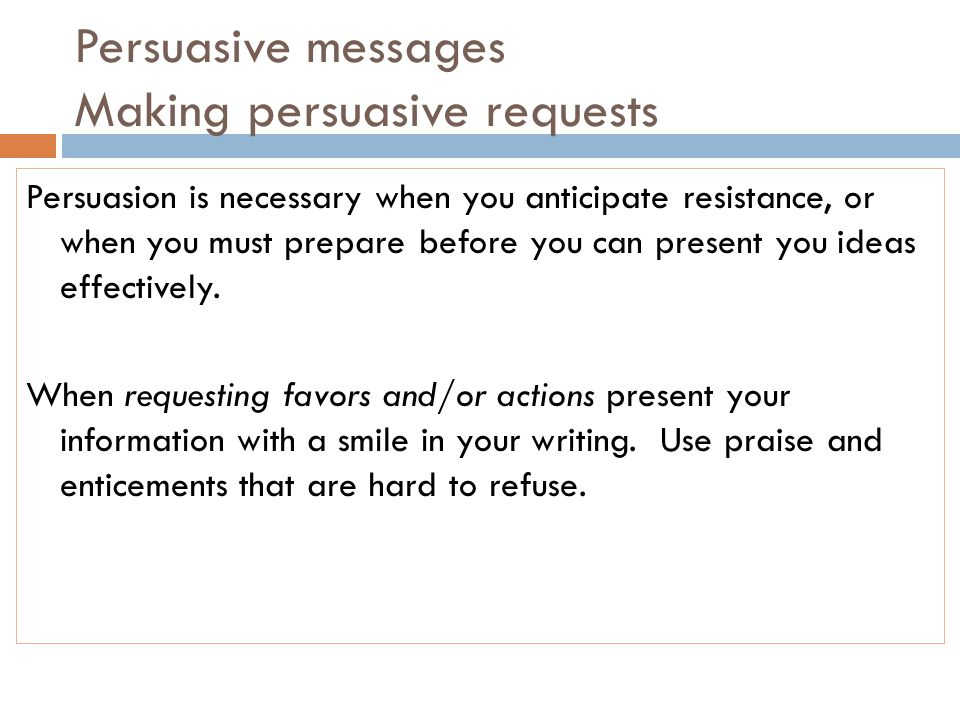 Persuasive messages Making persuasive requests Persuasion is necessary when you anticipate resistance, or when you must prepare before you can present