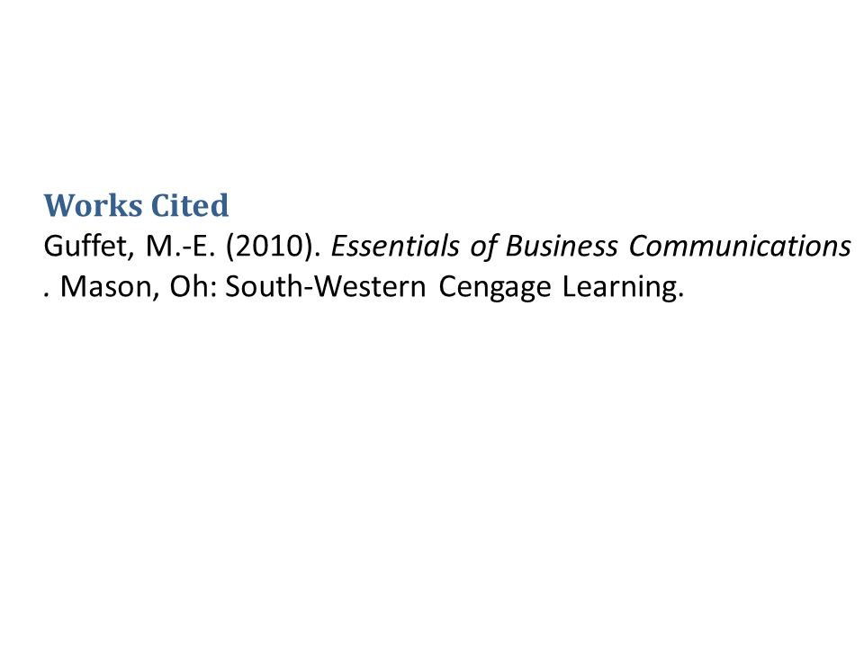 Works Cited Guffet, M.-E. (2010). Essentials of Business Communications. Mason, Oh: South-Western Cengage Learning.