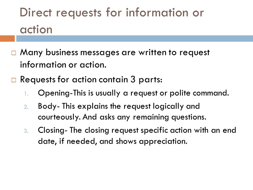 Direct requests for information or action  Many business messages are written to request information or action.  Requests for action contain 3 parts