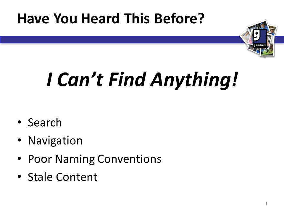 Have You Heard This Before? Search Navigation Poor Naming Conventions Stale Content 4 I Can't Find Anything!