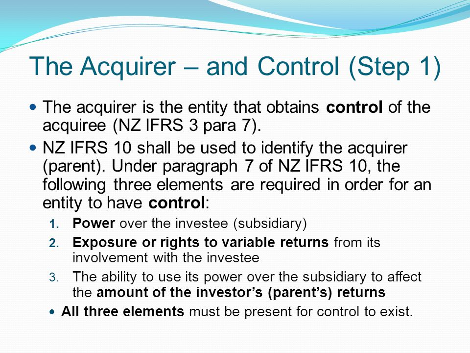 The Acquirer – and Control (Step 1) The acquirer is the entity that obtains control of the acquiree (NZ IFRS 3 para 7). NZ IFRS 10 shall be used to id
