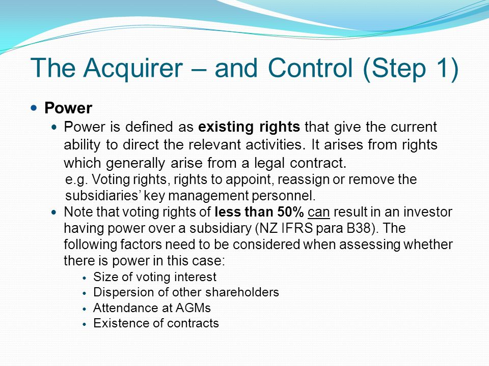 The Acquirer – and Control (Step 1) Power Power is defined as existing rights that give the current ability to direct the relevant activities. It aris
