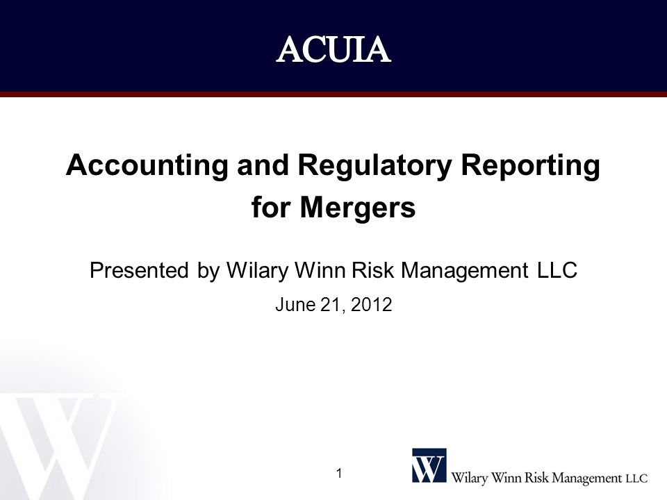 1 Accounting and Regulatory Reporting for Mergers Presented by Wilary Winn Risk Management LLC June 21, 2012